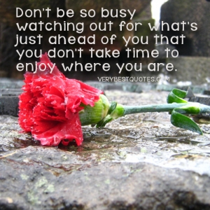 timeDont-be-so-busy-watching-out-for-whats-just-ahead-of-you-that-you-dont-take-time-to-enjoy-where-you-are.